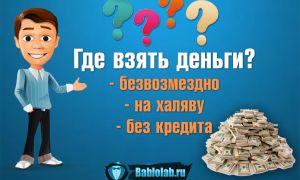 Где взять денег безвозмездно прямо сейчас – ТОП-18 способов срочно получить деньги без кредитов + советы как получить деньги на халяву